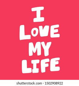 I love my life. Vector hand drawn illustration with cartoon lettering. Good as a sticker, video blog cover, social media message, gift cart, t shirt print design.
