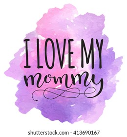 I love my mommy. Card for Mothers day with watercolor hearts stain background. Vector calligraphy lettering illustration quote