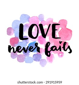 Love never fails. Hand drawn calligraphic quote on a watercolor background.