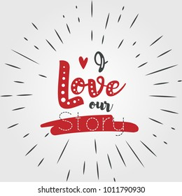 I love our Story. Handwritten Romantic Greeting Card with Text Happy Valentines Day. Romantic quote vector lettering print materials. Celebration poster, card, postcard, invitation, sticker.