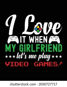 I love It when my Girlfriend lets me play video games t-shirt design