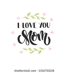 I love you Mom - hand drawn lettering. Mother's day greeting card with flower and leaves. Design element for banner, poster. Vector illustration isolated on white background.