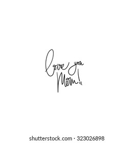 Love You Mom! Hand Written Vector Text. Mother's Day Calligraphy. Black Brush on White Background. Typography.