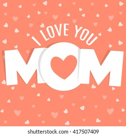I love you Mom. Happy Mothers day card. Mother day. Vector illustration. Greeting card. Background for your love