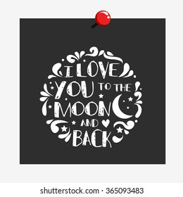 I love you to the moon and back. Hand drawn typography design.  Can be used as a print on t-shirt, card, bags, poster or banner. Romantic quote/saying.