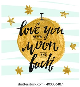 I love you to the moon and back. Hand drawn typography poster. Romantic quote for  save the date card. Inspirational vector typography.  Gold stars and gold moon. cute poster. inspirational  quote.