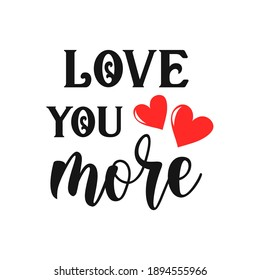 Love you more inspirational slogan inscription. Vector Valentine's Day quotes. Illustration for prints on t-shirts and bags, posters, cards. Isolated on white background. Funny quotes. Romantic phrase