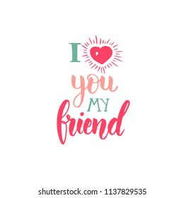 I love you my friend - Friendship Day lettering calligraphy phrase. Hand drawn qoute