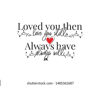 Loved you than, love you still, always have, always will, vector, wording design, poster design, lettering, love quotes, romantic quotes, wall decals, wall art work