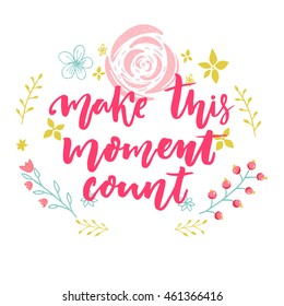 Make this moment count. Inspirational vector quote decorated with hand drawn flowers.