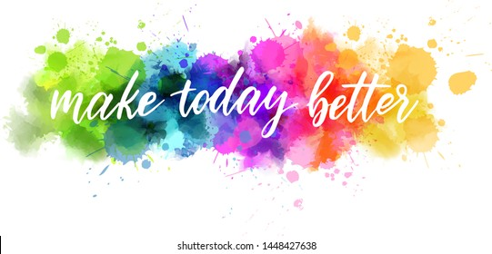Make today better - handwritten modern calligraphy lettering. Multicolored watercolor paint splash line. Template for your designs