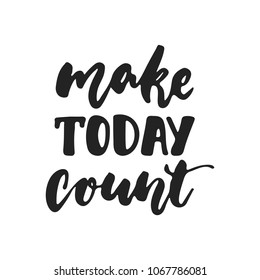 Make today count - hand drawn lettering phrase isolated on the black background. Fun brush ink vector illustration for banners, greeting card, poster design