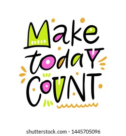 Make today Count. Hand drawn vector phrase lettering. Isolated on white background. Design for banner, poster, logo, sign, sticker, web, blog