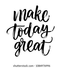 MAKE TODAY GREAT. MOTIVATIONAL HAND LETTERING
