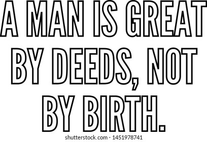 A man is great by deeds not by birth
