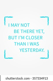 I may not be there yet, but I am closer than I was yesterday. Inspirational words. Vector typography concept design illustration. A4 size, ready to print.