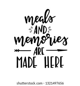 Meals and memories are made here Hand drawn typography poster. Conceptual handwritten phrase Home and Family T shirt hand lettered calligraphic design. Inspirational vector
