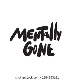 Mentally gone. Funny hand lettering phrase made in vector