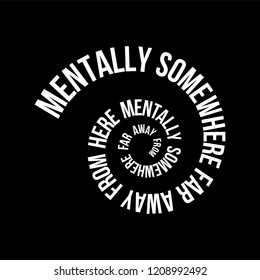 mentally somewhere far away from here Spiral modern Fashion Slogan for T-shirt and apparels graphic vector Print.