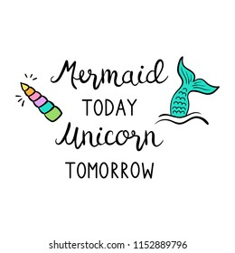 Mermaid today unicorn tomorrow quote, vector hand lettering with colorful mermaid tail in sea and unicorn shiny horn illustrations. Calligraphy font, black writing, print decorative concept.