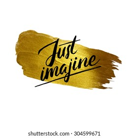 Metallic foil shining calligraphy Just imagine poster. Vector Gold Print Paint Stain Design