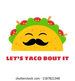 Mexican cuisine cute tacos drawing. Vector flat isolated illustration funny taco character with mustache and smiling eyes, filled with meat sauce, beef, tomato and salad, signed Lets Taco Bout It