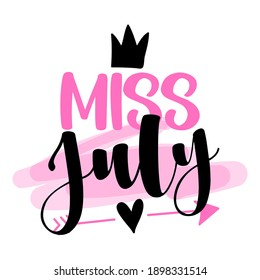 Miss July - illustration text for clothes. Inspirational quote baby shower card, invitation, banner. Kids calligraphy, lettering typography poster. Queens are born in July. Beauty Queen girl.