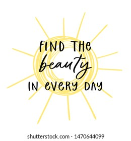 Modern calligraphy unique handdrawn quote - find the beauty in every day. Positive motivation text on yellow sun background. Typography inspiration poster, trendy sunny t-shirt print, card design