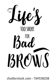 Modern typography Inscription: Life's too short for bad brows. Brow Maker Poster with graphic eyebrow sign. Makeup Calligraphy phrase for artist, t-shirt design, business card, gift card, scrapbooking