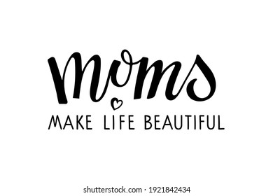 Moms make life beautiful text. Holiday Mother's Day Greeting. Black vector text with heart. Mother's day card. Modern brush calligraphy lettering. For mug, t-shirt, sticker, brochure, poster, label