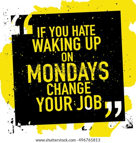 monday motivation concept motivational quote poster if you hate waking up on mondays change