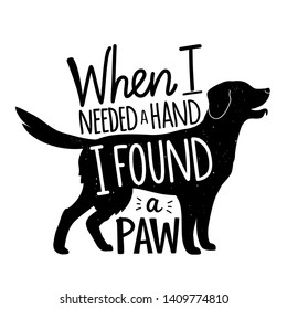 Monochrome vector illustration with dog retriever silhouette and lettering quote. When I needed a hand I found a paw. Cute and funny print design with animal, black and white vintage typography poster