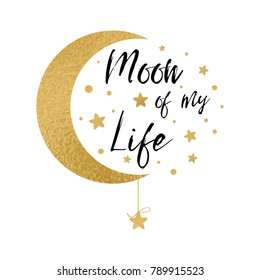Moon of my life. Cute positive lover slogan with golden moon and stars isolated on the white. Romantic love vector design for wishes, Valentines Day, date, wedding, posters, postcards, prints
