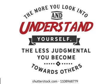 The more you look into and understand yourself, the less judgmental you become towards others.