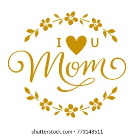 Mother's Day greeting in floral circle frame. I love you Mom lettering with flowers and heart. Vector label, decorative tag with calligraphic text for Mothers Day decor