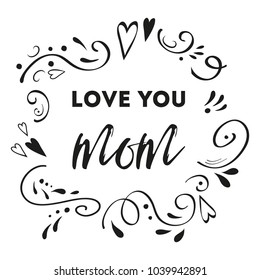 Mothers Day vector greeting card. Romantic abstract hand drawn ornament. Text love you mom. Typography print in black colors. Design calligraphy phrase for banner, invitation, symbol, congratulation