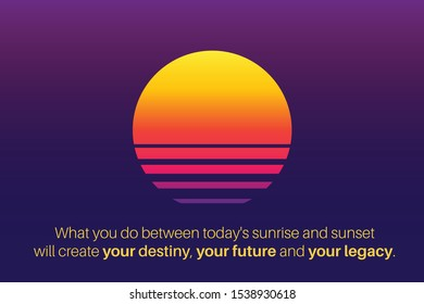 Motivating Inspirational Quote, what you do between today's sunrise and sunset will create your destiny, your future and your legacy. Vector Illustration.
