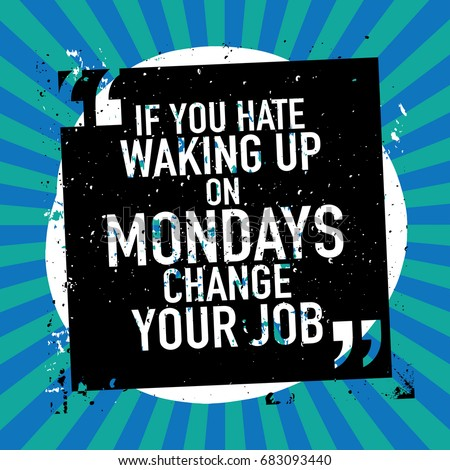 motivation concept motivational quote if you hate waking up on mondays change your job