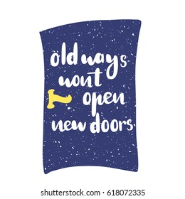 Motivation quote old ways wont open new doors. Vector calligraphy image. Hand drawn lettering poster, vintage typography card.