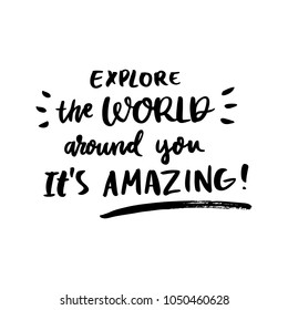Motivational lettering phrase: Explore the World around you. It's amazing!, of black ink on a white background. It can be used for greeting card, mug, brochures, poster, label, sticker etc.