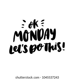 Motivational lettering phrase: Ok monday let's do this! of black ink on a white background. It can be used for greeting card, mug, brochures, poster, label, sticker etc.