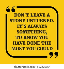Motivational quote. Don't leave a stone unturned. It's always something, to know you have done the most you could. On yellow background.