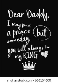Motivational quote poster. Dear Daddy, I May Find a Prince Someday, but You Will Always Be My King. Chalk text style. Vector Illustration