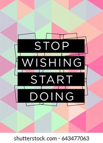Motivational quote poster Stop wishing start doing, inspirational print with typography and fresh colorful abstract pattern, for positive thinking, optimism and happiness.