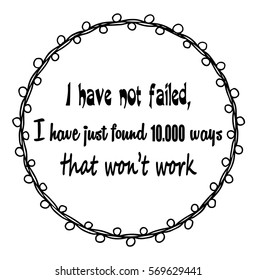 Motivational quotes I have not failed, i have just found ten thousand ways that won't work. by Thomas Alfa Edison