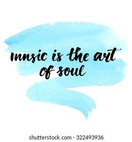 Music is the art of soul. Inspirational quote handwritten with brush on blue watercolor wash texture. Vector calligraphy art. Lettering wall poster for music school or greeting card for musician.