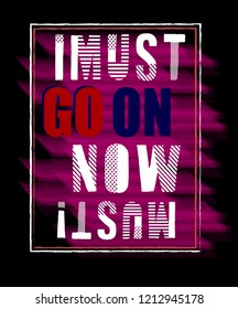 I MUST GO ON NOW MUST! T SHIRT DESING