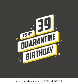 It's my 39 Quarantine birthday, 39 years birthday design. 39th birthday celebration on quarantine.