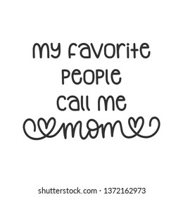 My favorite people call me Mom - Mother's Day Hand Lettered - Handwritten Quote/Saying