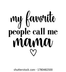 My favorite people call me mama- text for Mother's day , and birthday, anniversary. Good for greetng card, poster, banner textile print and gift, tshirt design.